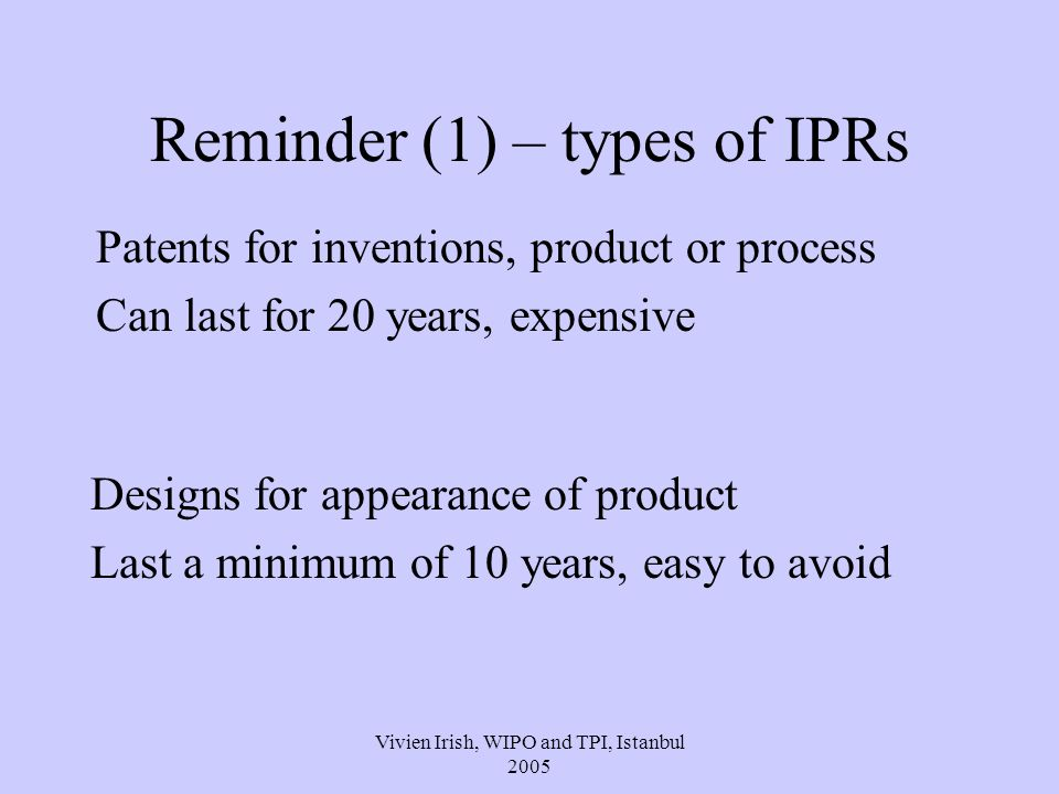 Vivien Irish, WIPO and TPI, Istanbul 2005 Reminder (2), types of IPRs Trademarks for goods or services Can last for ever, fees every 10 years Copyright for literary, artistic, musical works Lasts for at least 70 years No fees
