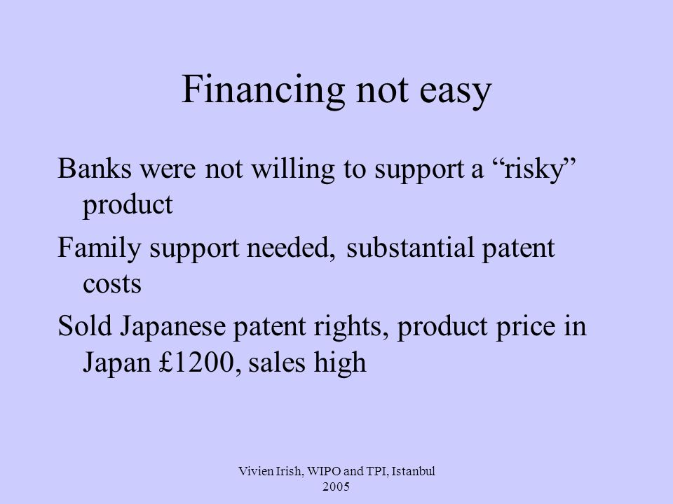 Vivien Irish, WIPO and TPI, Istanbul 2005 Financing not easy Banks were not willing to support a risky product Family support needed, substantial patent costs Sold Japanese patent rights, product price in Japan £1200, sales high