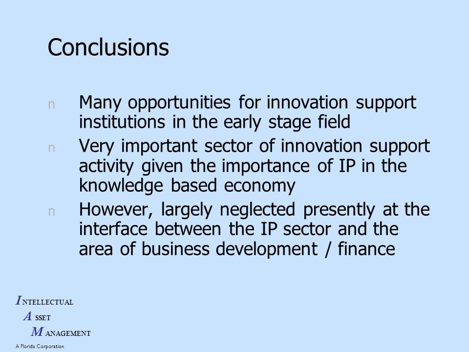 I NTELLECTUAL A SSET M ANAGEMENT A Florida Corporation Conclusions n Many opportunities for innovation support institutions in the early stage field n Very important sector of innovation support activity given the importance of IP in the knowledge based economy n However, largely neglected presently at the interface between the IP sector and the area of business development / finance