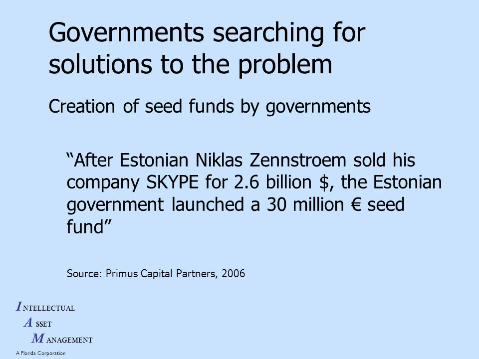 I NTELLECTUAL A SSET M ANAGEMENT A Florida Corporation Governments searching for solutions to the problem Creation of seed funds by governments After Estonian Niklas Zennstroem sold his company SKYPE for 2.6 billion $, the Estonian government launched a 30 million seed fund Source: Primus Capital Partners, 2006