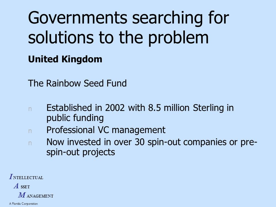 I NTELLECTUAL A SSET M ANAGEMENT A Florida Corporation Governments searching for solutions to the problem United Kingdom The Rainbow Seed Fund n Established in 2002 with 8.5 million Sterling in public funding n Professional VC management n Now invested in over 30 spin-out companies or pre- spin-out projects