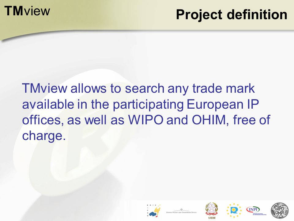 TMview Project definition TMview allows to search any trade mark available in the participating European IP offices, as well as WIPO and OHIM, free of charge.