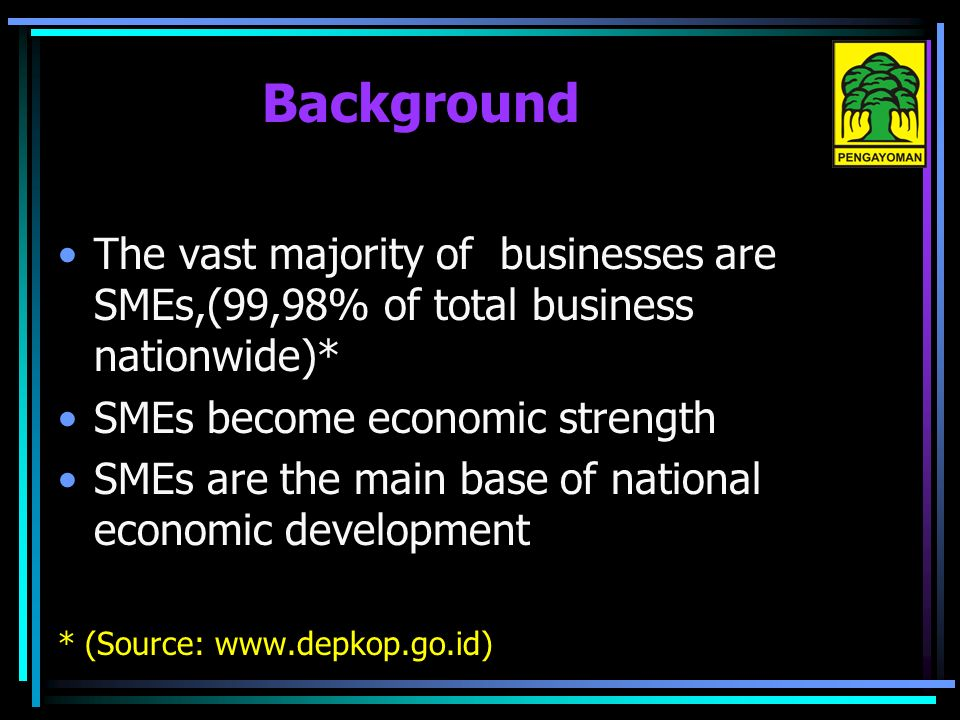 Background The vast majority of businesses are SMEs,(99,98% of total business nationwide)* SMEs become economic strength SMEs are the main base of national economic development * (Source: