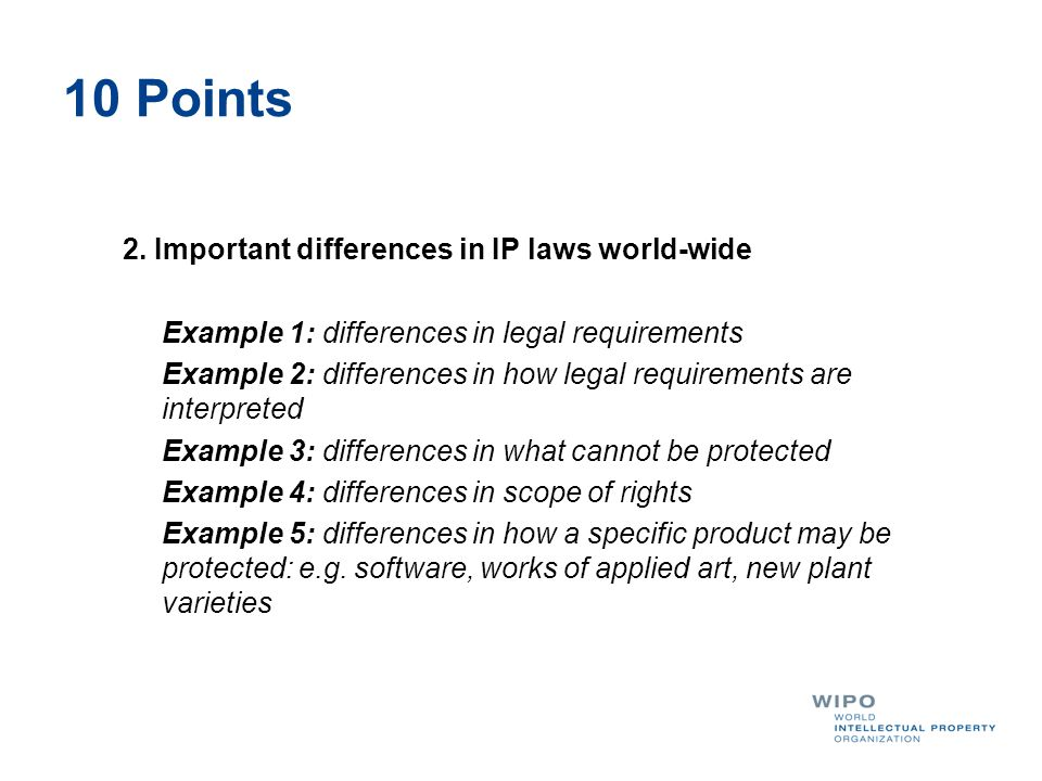 10 Points 2. Important differences in IP laws world-wide Example 1: differences in legal requirements Example 2: differences in how legal requirements