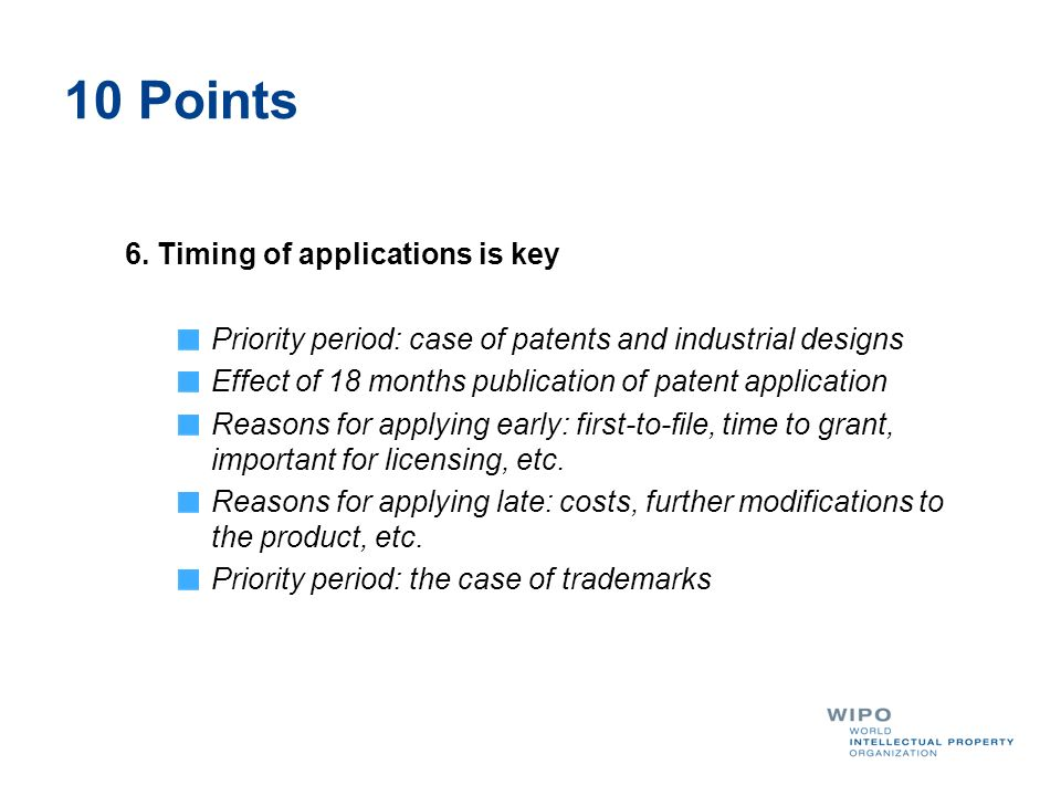 10 Points 6. Timing of applications is key Priority period: case of patents and industrial designs Effect of 18 months publication of patent applicati