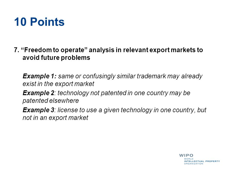 10 Points 7. Freedom to operate analysis in relevant export markets to avoid future problems Example 1: same or confusingly similar trademark may alre