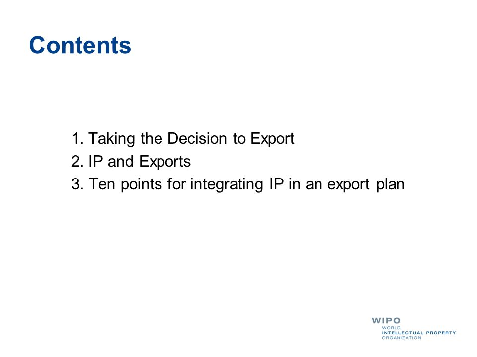 Contents 1. Taking the Decision to Export 2. IP and Exports 3.Ten points for integrating IP in an export plan
