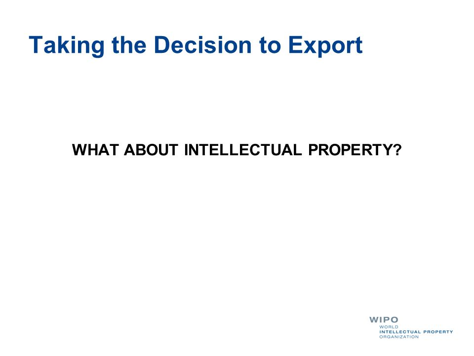Taking the Decision to Export WHAT ABOUT INTELLECTUAL PROPERTY?