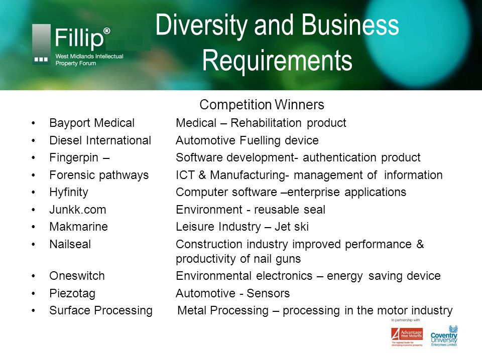 Diversity and Business Requirements Competition Winners Bayport Medical Medical – Rehabilitation product Diesel International Automotive Fuelling device Fingerpin –Software development- authentication product Forensic pathways ICT & Manufacturing- management of information Hyfinity Computer software –enterprise applications Junkk.com Environment - reusable seal Makmarine Leisure Industry – Jet ski Nailseal Construction industry improved performance & productivity of nail guns Oneswitch Environmental electronics – energy saving device Piezotag Automotive - Sensors Surface Processing Metal Processing – processing in the motor industry