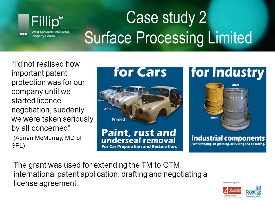 Case study 2 Surface Processing Limited I d not realised how important patent protection was for our company until we started licence negotiation, suddenly we were taken seriously by all concerned (Adrian McMurray, MD of SPL) The grant was used for extending the TM to CTM, international patent application, drafting and negotiating a license agreement.