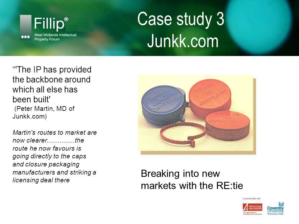 Case study 3 Junkk.com The IP has provided the backbone around which all else has been built (Peter Martin, MD of Junkk.com) Martin s routes to market are now clearer...............the route he now favours is going directly to the caps and closure packaging manufacturers and striking a licensing deal there Breaking into new markets with the RE:tie
