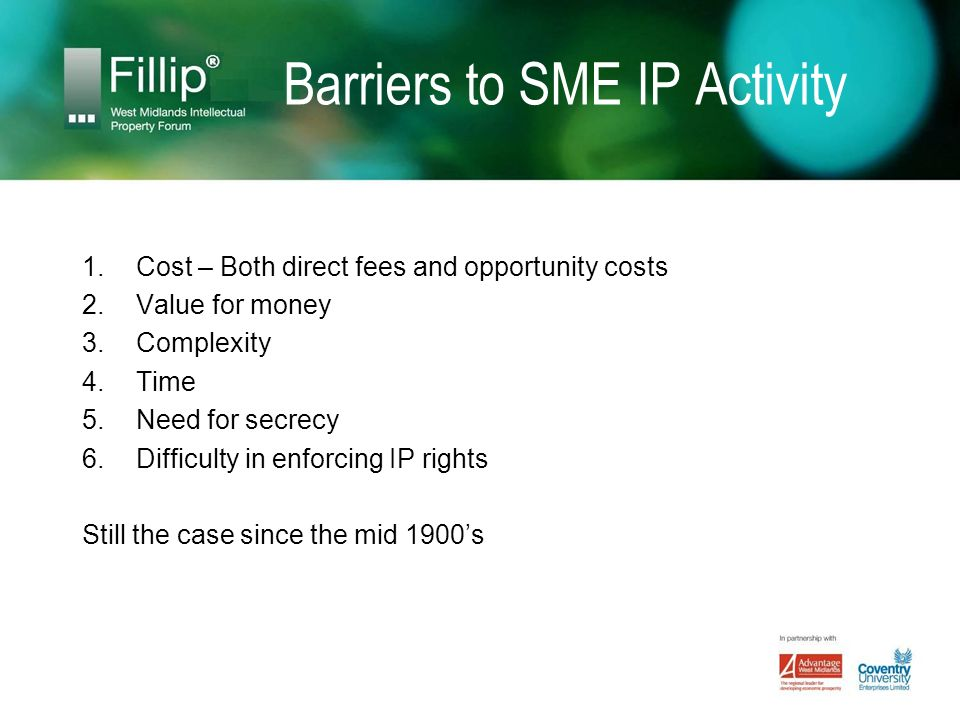 Barriers to SME IP Activity 1.Cost – Both direct fees and opportunity costs 2.Value for money 3.Complexity 4.Time 5.Need for secrecy 6.Difficulty in enforcing IP rights Still the case since the mid 1900s