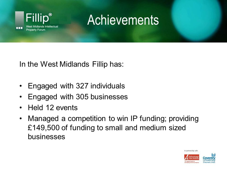Achievements In the West Midlands Fillip has: Engaged with 327 individuals Engaged with 305 businesses Held 12 events Managed a competition to win IP