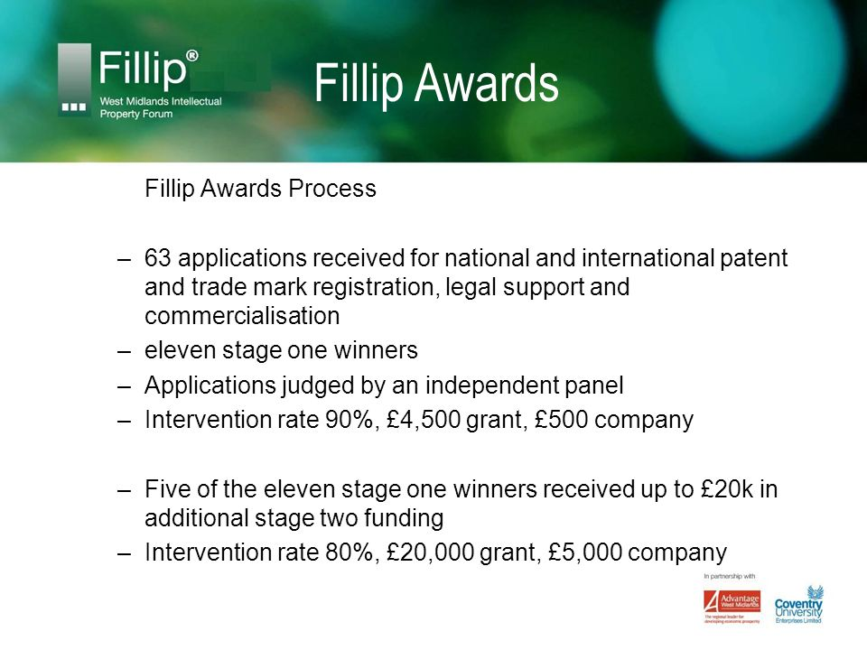 Fillip Awards Fillip Awards Process –63 applications received for national and international patent and trade mark registration, legal support and commercialisation –eleven stage one winners –Applications judged by an independent panel –Intervention rate 90%, £4,500 grant, £500 company –Five of the eleven stage one winners received up to £20k in additional stage two funding –Intervention rate 80%, £20,000 grant, £5,000 company