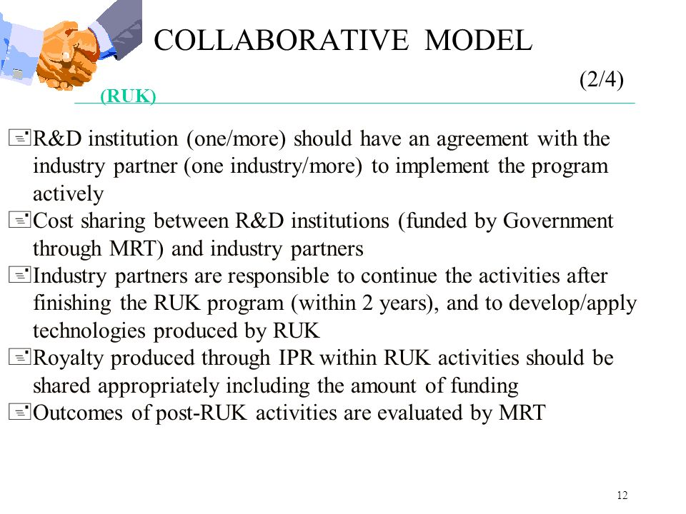12 (RUK) +R&D institution (one/more) should have an agreement with the industry partner (one industry/more) to implement the program actively +Cost sharing between R&D institutions (funded by Government through MRT) and industry partners +Industry partners are responsible to continue the activities after finishing the RUK program (within 2 years), and to develop/apply technologies produced by RUK +Royalty produced through IPR within RUK activities should be shared appropriately including the amount of funding +Outcomes of post-RUK activities are evaluated by MRT COLLABORATIVE MODEL (2/4)