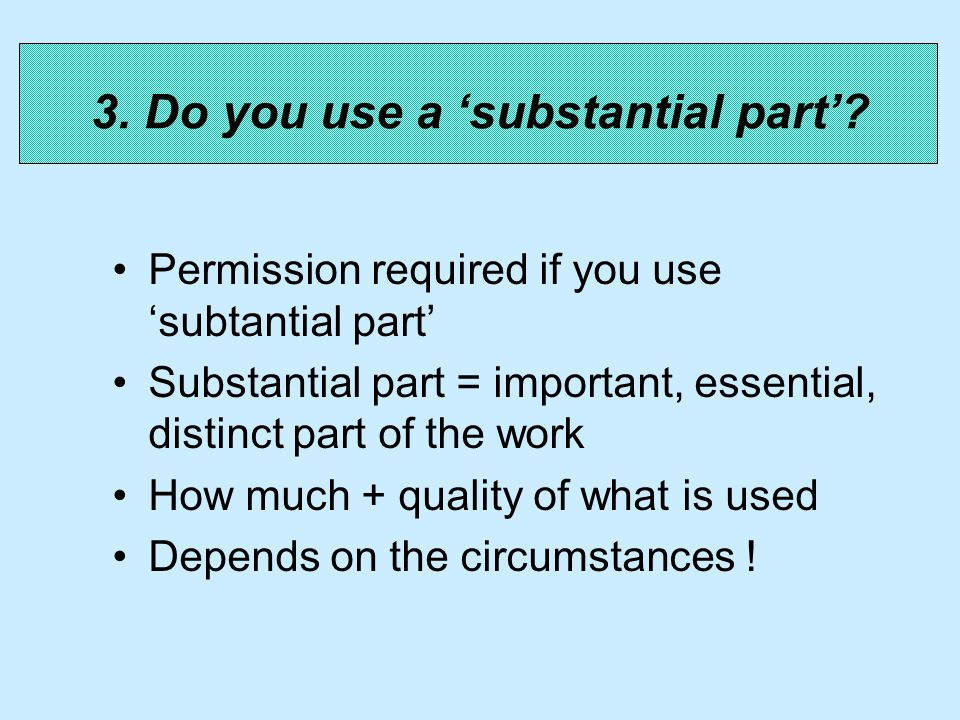 Permission required if you use subtantial part Substantial part = important, essential, distinct part of the work How much + quality of what is used Depends on the circumstances .