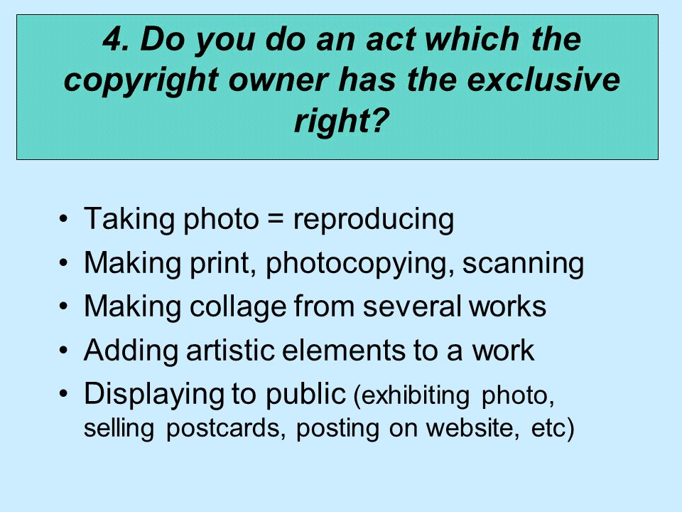 Taking photo = reproducing Making print, photocopying, scanning Making collage from several works Adding artistic elements to a work Displaying to public (exhibiting photo, selling postcards, posting on website, etc) 4.