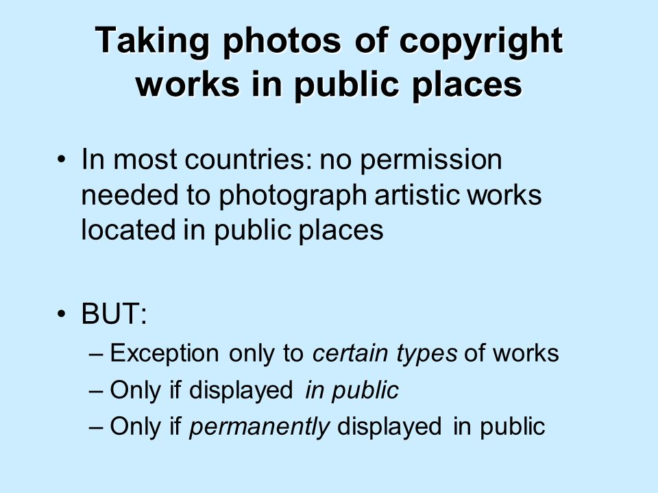 Taking photos of copyright works in public places In most countries: no permission needed to photograph artistic works located in public places BUT: –Exception only to certain types of works –Only if displayed in public –Only if permanently displayed in public