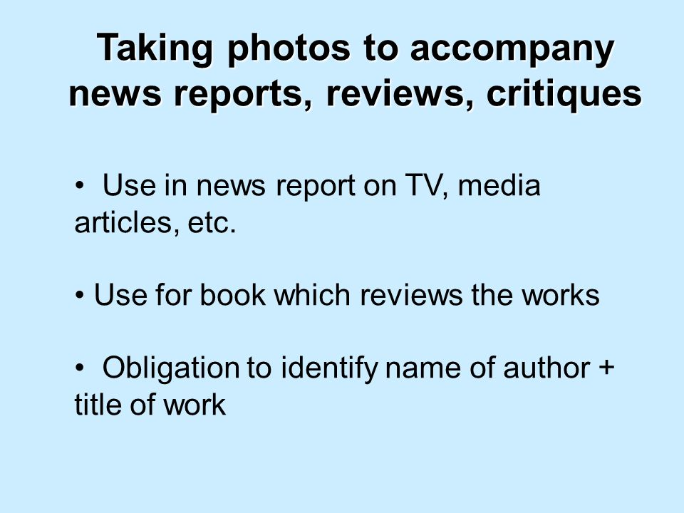 Taking photos to accompany news reports, reviews, critiques Use in news report on TV, media articles, etc.