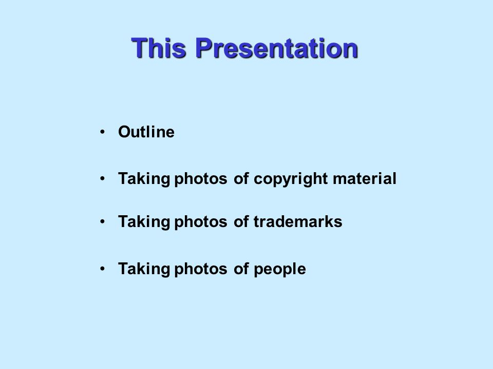 This Presentation Outline Taking photos of copyright material Taking photos of trademarks Taking photos of people
