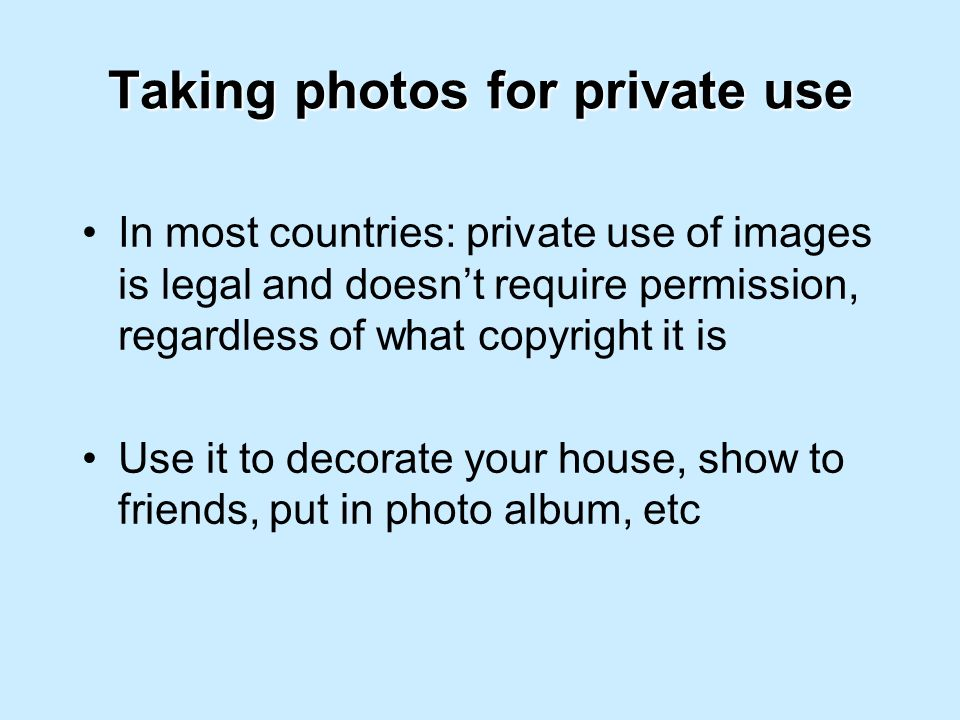 Taking photos for private use In most countries: private use of images is legal and doesnt require permission, regardless of what copyright it is Use it to decorate your house, show to friends, put in photo album, etc