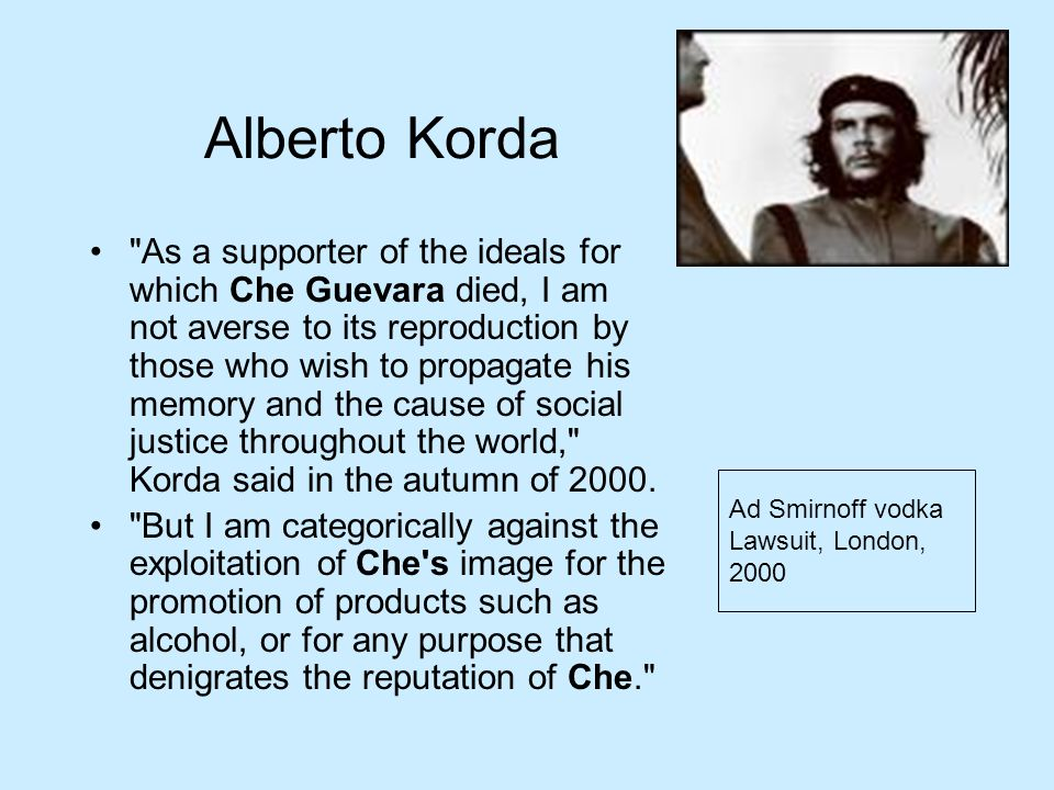 Alberto Korda As a supporter of the ideals for which Che Guevara died, I am not averse to its reproduction by those who wish to propagate his memory and the cause of social justice throughout the world, Korda said in the autumn of 2000.