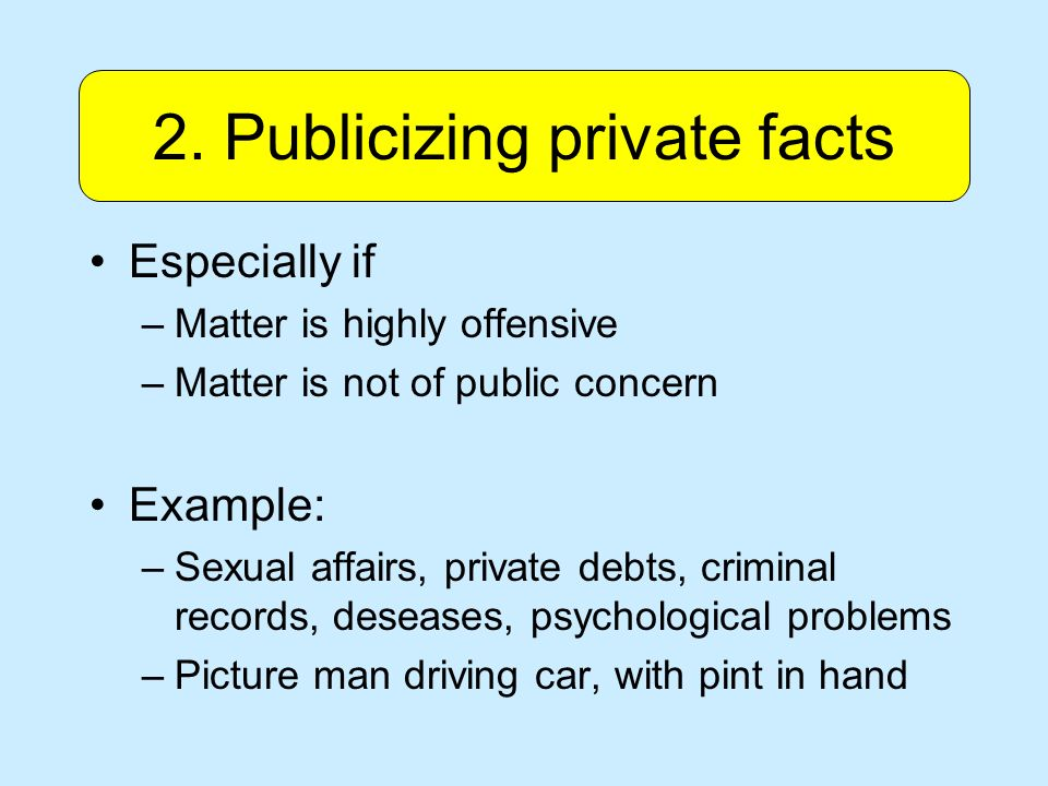 Especially if –Matter is highly offensive –Matter is not of public concern Example: –Sexual affairs, private debts, criminal records, deseases, psychological problems –Picture man driving car, with pint in hand 2.