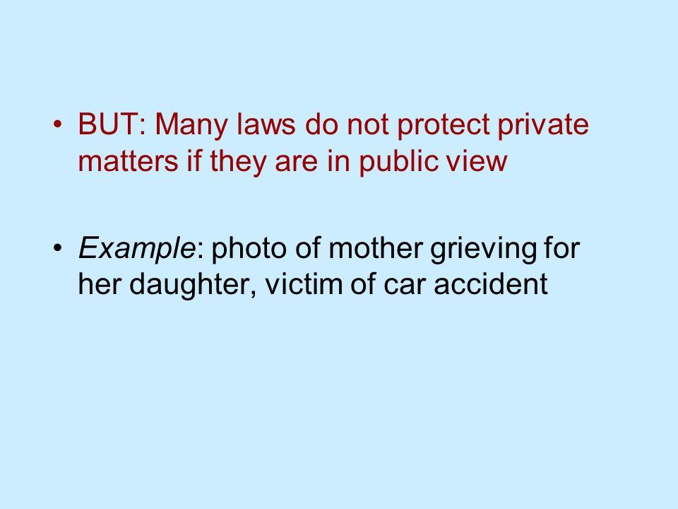 BUT: Many laws do not protect private matters if they are in public view Example: photo of mother grieving for her daughter, victim of car accident