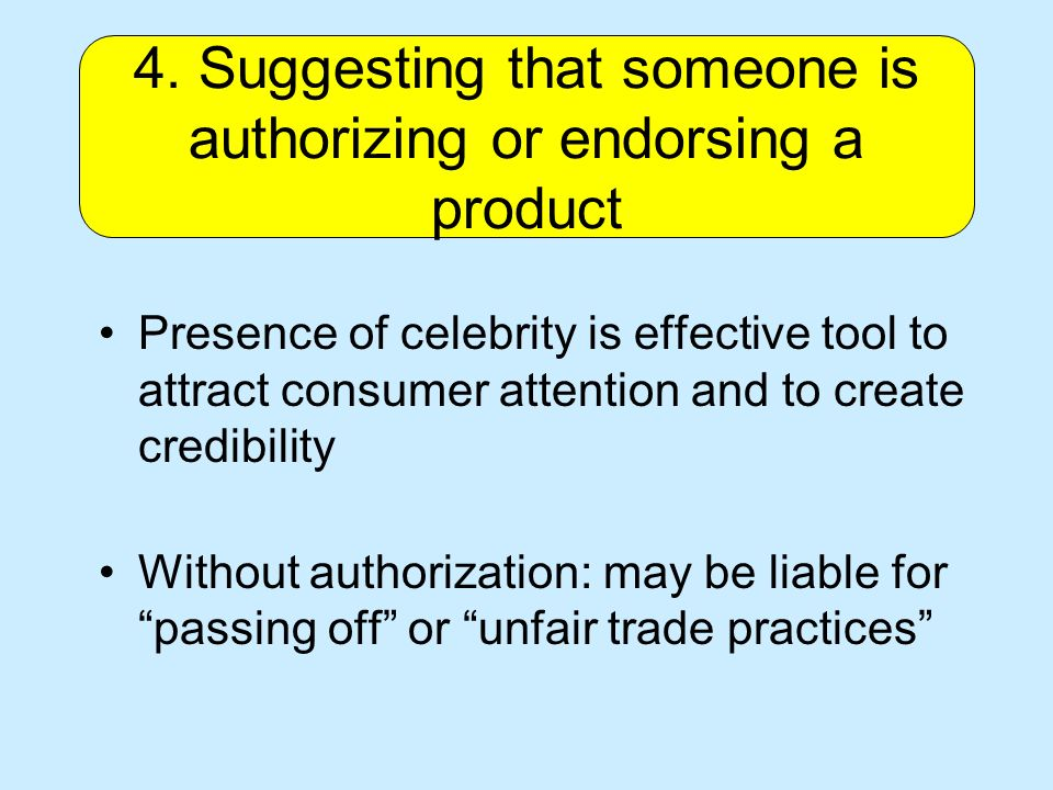 Presence of celebrity is effective tool to attract consumer attention and to create credibility Without authorization: may be liable for passing off or unfair trade practices 4.