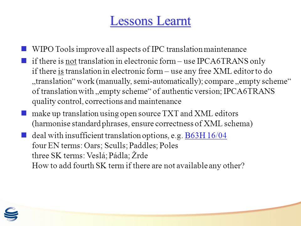 Lessons Learnt WIPO Tools improve all aspects of IPC translation maintenance if there is not translation in electronic form – use IPCA6TRANS only if there is translation in electronic form – use any free XML editor to do translation work (manually, semi-automatically); compare empty scheme of translation with empty scheme of authentic version; IPCA6TRANS quality control, corrections and maintenance make up translation using open source TXT and XML editors (harmonise standard phrases, ensure correctness of XML schema) deal with insufficient translation options, e.g.
