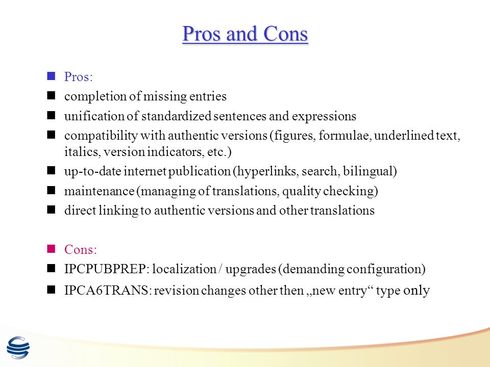 Pros and Cons Pros: completion of missing entries unification of standardized sentences and expressions compatibility with authentic versions (figures, formulae, underlined text, italics, version indicators, etc.) up-to-date internet publication (hyperlinks, search, bilingual) maintenance (managing of translations, quality checking) direct linking to authentic versions and other translations Cons: IPCPUBPREP: localization / upgrades (demanding configuration) IPCA6TRANS: revision changes other then new entry type only