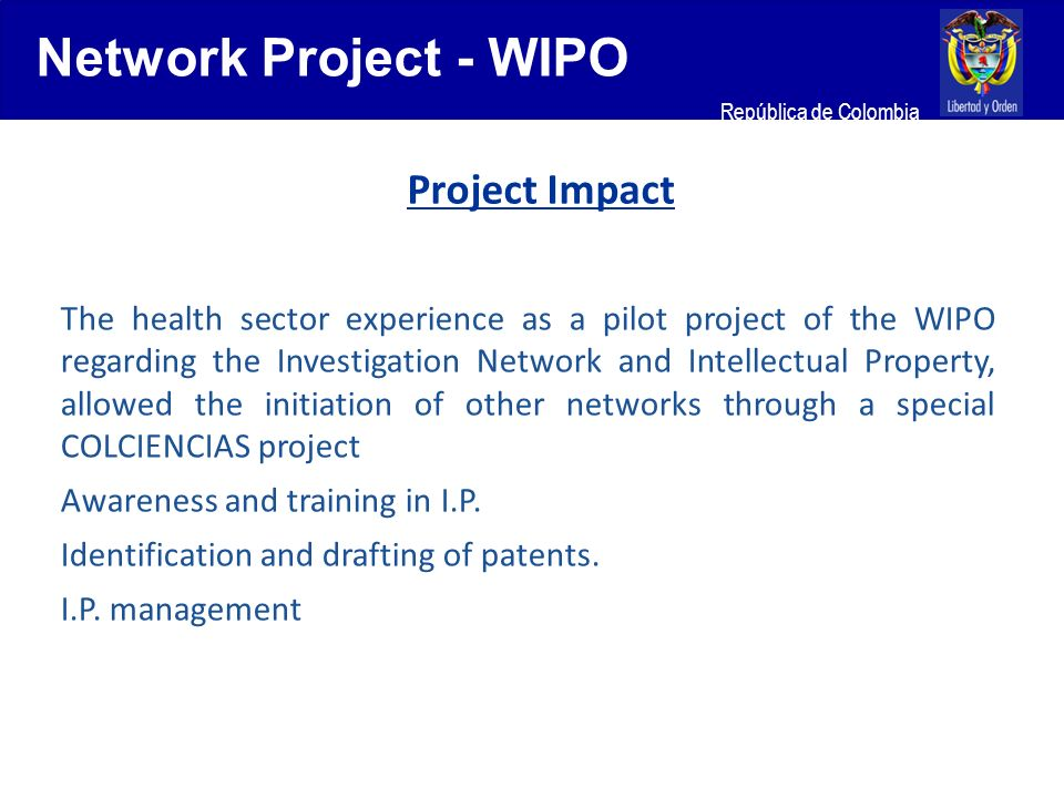 Ministerio de Relaciones Exteriores República de Colombia Project Impact The health sector experience as a pilot project of the WIPO regarding the Investigation Network and Intellectual Property, allowed the initiation of other networks through a special COLCIENCIAS project Awareness and training in I.P.