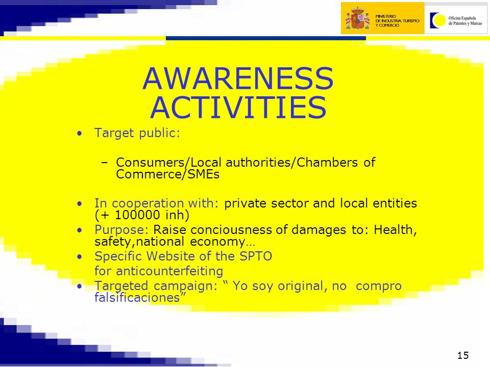 15 AWARENESS ACTIVITIES Target public: –Consumers/Local authorities/Chambers of Commerce/SMEs In cooperation with: private sector and local entities (+ 100000 inh) Purpose: Raise conciousness of damages to: Health, safety,national economy… Specific Website of the SPTO for anticounterfeiting Targeted campaign: Yo soy original, no compro falsificaciones