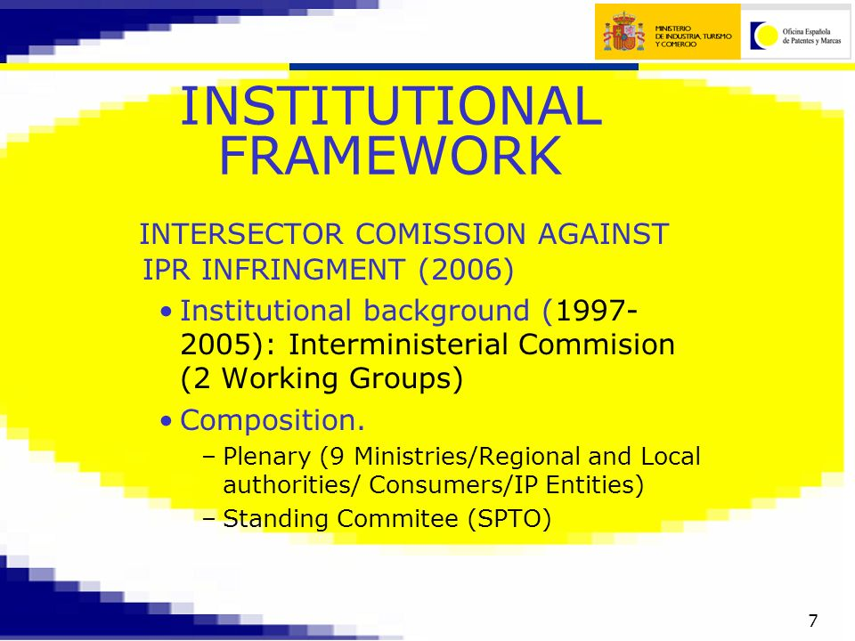 7 INSTITUTIONAL FRAMEWORK INTERSECTOR COMISSION AGAINST IPR INFRINGMENT (2006) Institutional background (1997- 2005): Interministerial Commision (2 Working Groups) Composition.