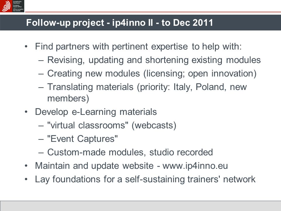 Find partners with pertinent expertise to help with: –Revising, updating and shortening existing modules –Creating new modules (licensing; open innovation) –Translating materials (priority: Italy, Poland, new members) Develop e-Learning materials – virtual classrooms (webcasts) – Event Captures –Custom-made modules, studio recorded Maintain and update website - www.ip4inno.eu Lay foundations for a self-sustaining trainers network Follow-up project - ip4inno II - to Dec 2011
