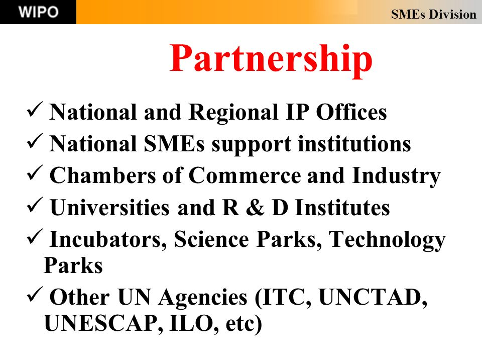 SMEs Division Partnership National and Regional IP Offices National SMEs support institutions Chambers of Commerce and Industry Universities and R & D Institutes Incubators, Science Parks, Technology Parks Other UN Agencies (ITC, UNCTAD, UNESCAP, ILO, etc)