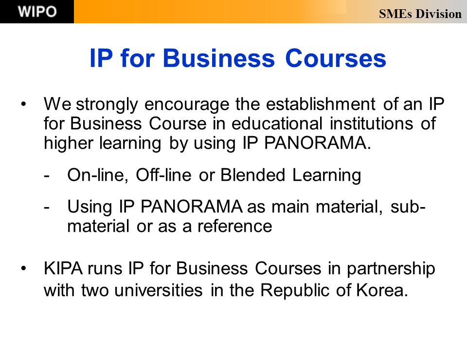 SMEs Division IP for Business Courses We strongly encourage the establishment of an IP for Business Course in educational institutions of higher learning by using IP PANORAMA.