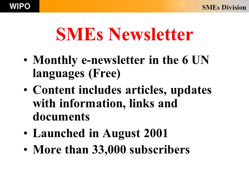 SMEs Division SMEs Newsletter Monthly e-newsletter in the 6 UN languages (Free) Content includes articles, updates with information, links and documents Launched in August 2001 More than 33,000 subscribers