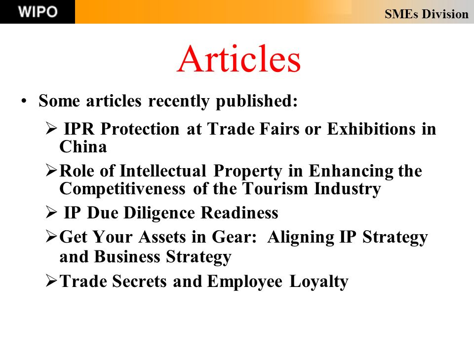 SMEs Division Articles Some articles recently published: IPR Protection at Trade Fairs or Exhibitions in China Role of Intellectual Property in Enhancing the Competitiveness of the Tourism Industry IP Due Diligence Readiness Get Your Assets in Gear: Aligning IP Strategy and Business Strategy Trade Secrets and Employee Loyalty