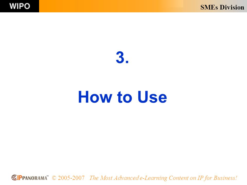 SMEs Division © 2005-2007 The Most Advanced e-Learning Content on IP for Business! 3. How to Use