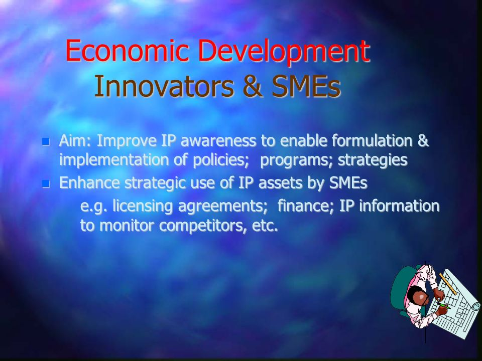 Economic Development Innovators & SMEs n Aim: Improve IP awareness to enable formulation & implementation of policies; programs; strategies n Enhance strategic use of IP assets by SMEs e.g.