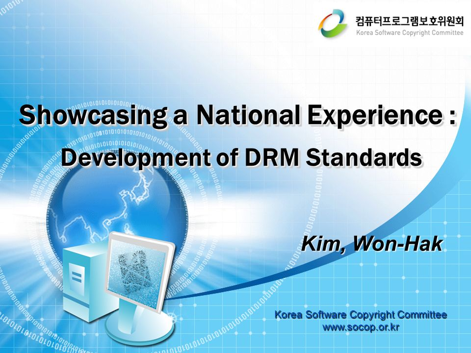 Showcasing a National Experience : Development of DRM Standards Development of DRM Standards Showcasing a National Experience : Development of DRM Standards Development of DRM Standards Korea Software Copyright Committee www.socop.or.kr Kim, Won-Hak