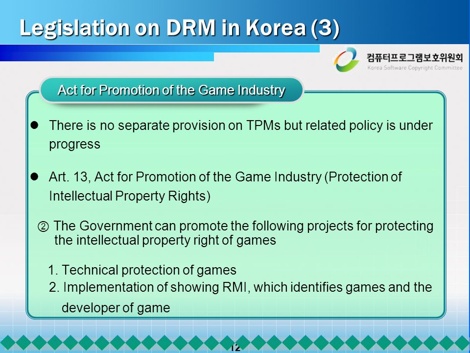 12 Legislation on DRM in Korea (3) There is no separate provision on TPMs but related policy is under progress Art. 13, Act for Promotion of the Game