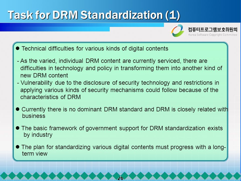 26 Task for DRM Standardization (1) Technical difficulties for various kinds of digital contents - As the varied, individual DRM content are currently serviced, there are difficulties in technology and policy in transforming them into another kind of new DRM content - Vulnerability due to the disclosure of security technology and restrictions in applying various kinds of security mechanisms could follow because of the characteristics of DRM Currently there is no dominant DRM standard and DRM is closely related with business The basic framework of government support for DRM standardization exists by industry The plan for standardizing various digital contents must progress with a long- term view