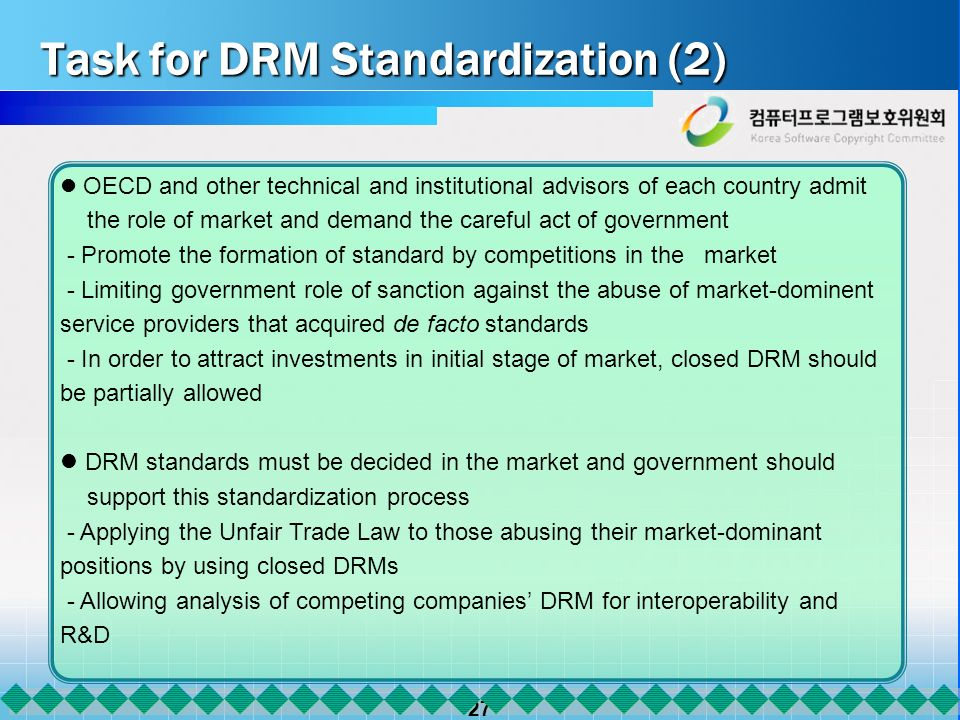 27 Task for DRM Standardization (2) OECD and other technical and institutional advisors of each country admit the role of market and demand the careful act of government - Promote the formation of standard by competitions in the market - Limiting government role of sanction against the abuse of market-dominent service providers that acquired de facto standards - In order to attract investments in initial stage of market, closed DRM should be partially allowed DRM standards must be decided in the market and government should support this standardization process - Applying the Unfair Trade Law to those abusing their market-dominant positions by using closed DRMs - Allowing analysis of competing companies DRM for interoperability and R&D