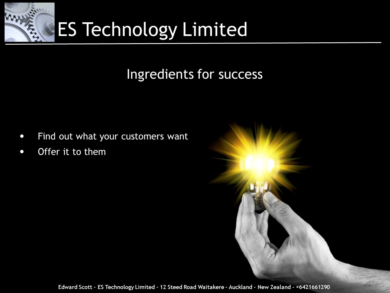 Edward Scott - ES Technology Limited - 12 Steed Road Waitakere - Auckland - New Zealand - +6421661290 Ingredients for success Find out what your custo