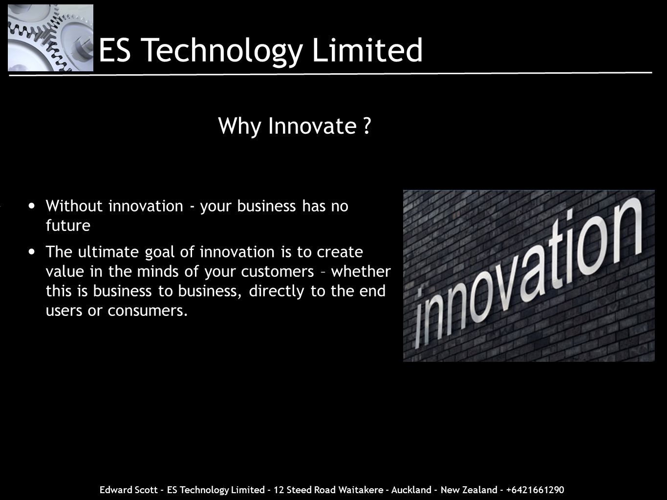 Edward Scott - ES Technology Limited - 12 Steed Road Waitakere - Auckland - New Zealand - +6421661290 Why Innovate ? Without innovation - your busines