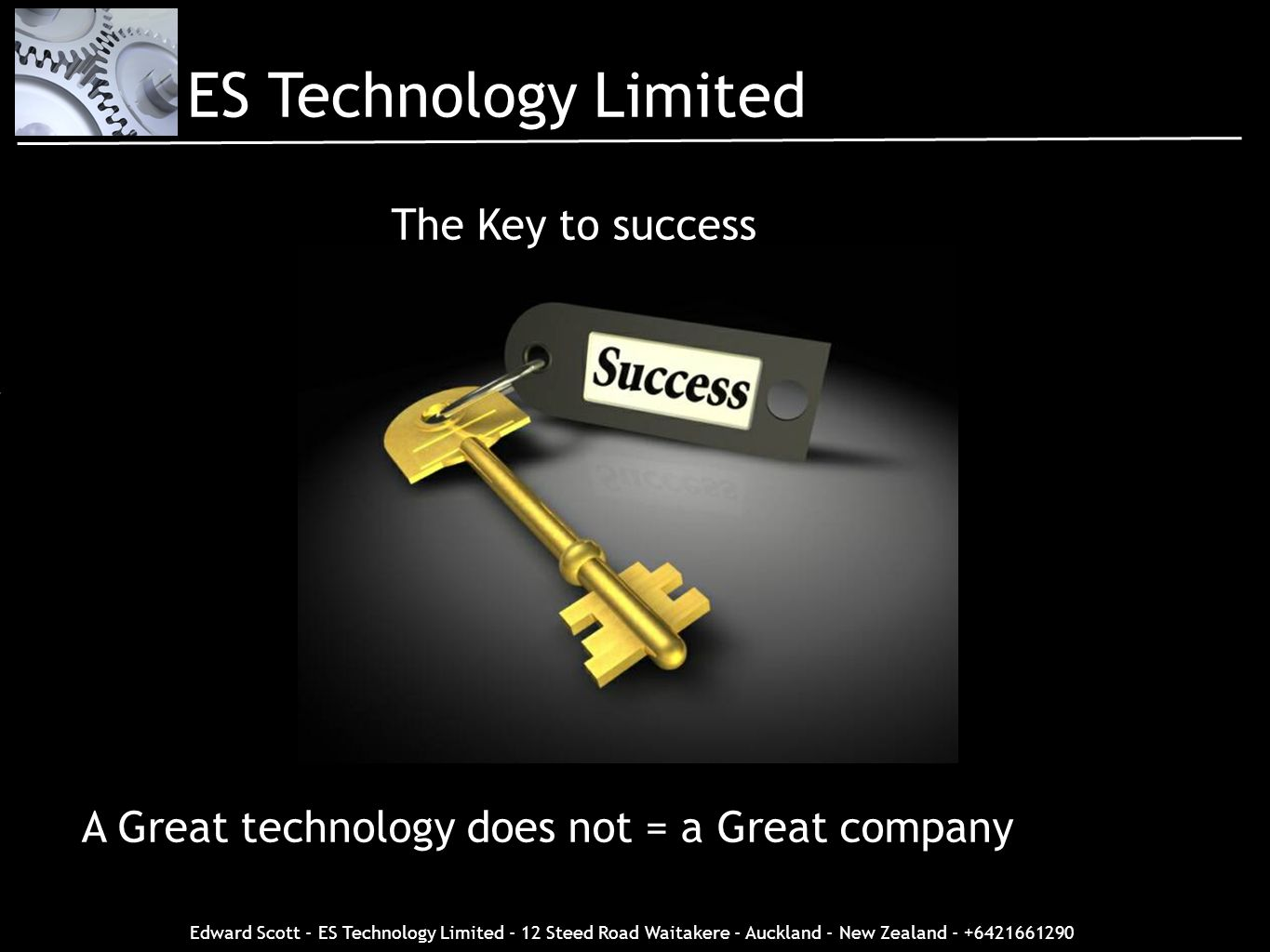 Edward Scott - ES Technology Limited - 12 Steed Road Waitakere - Auckland - New Zealand - +6421661290 The Key to success A Great technology does not =