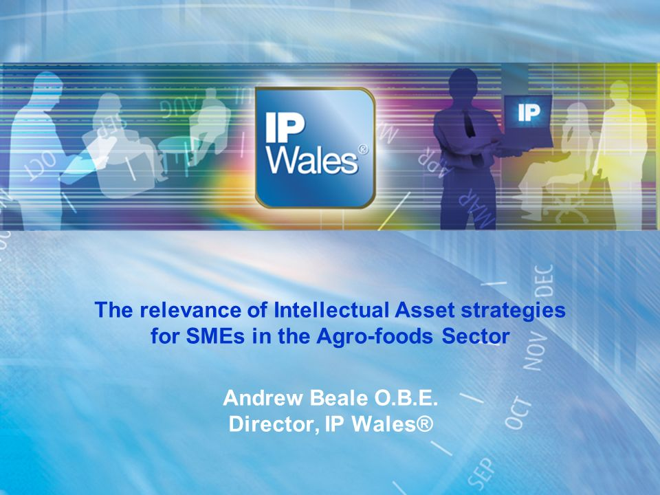 The relevance of Intellectual Asset strategies for SMEs in the Agro-foods Sector Andrew Beale O.B.E. Director, IP Wales®