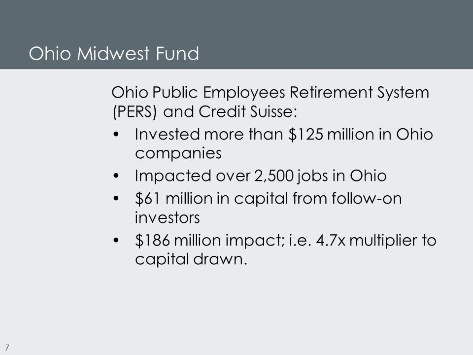 Ohio Midwest Fund 7 Ohio Public Employees Retirement System (PERS) and Credit Suisse: Invested more than $125 million in Ohio companies Impacted over 2,500 jobs in Ohio $61 million in capital from follow-on investors $186 million impact; i.e.